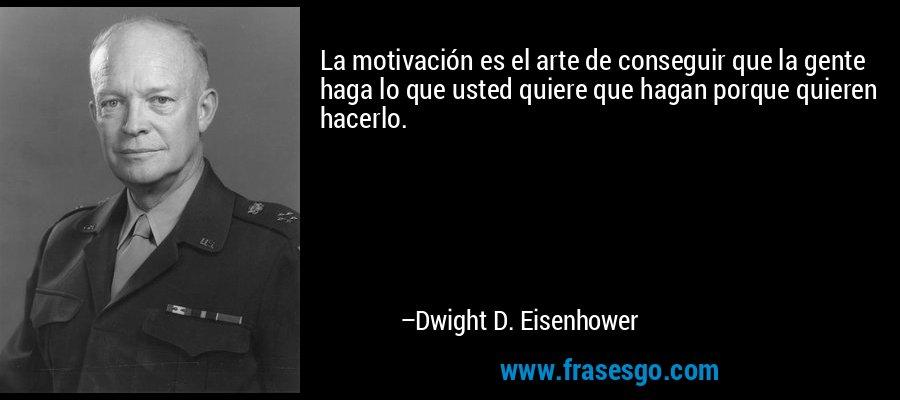 La motivación es el arte de conseguir que la gente haga lo que usted quiere que hagan porque quieren hacerlo. – Dwight D. Eisenhower