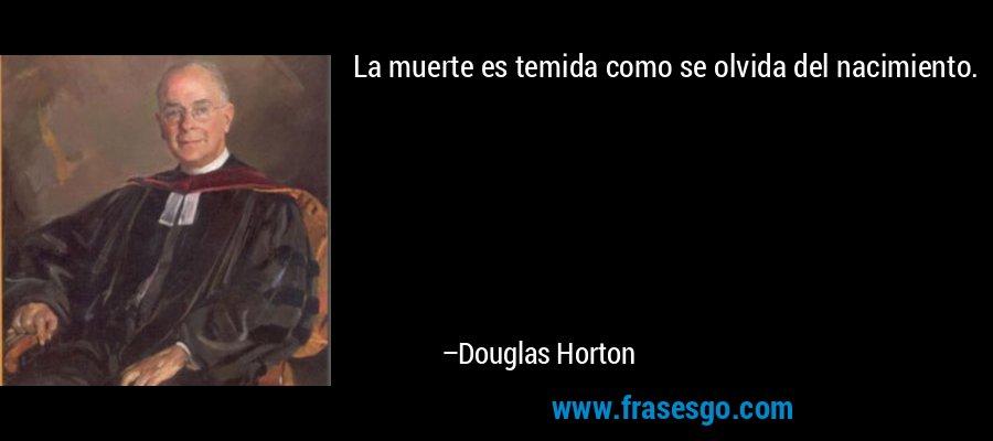 La muerte es temida como se olvida del nacimiento. – Douglas Horton