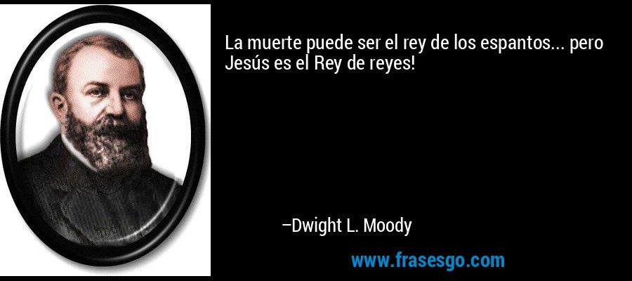 La muerte puede ser el rey de los espantos... pero Jesús es el Rey de reyes! – Dwight L. Moody