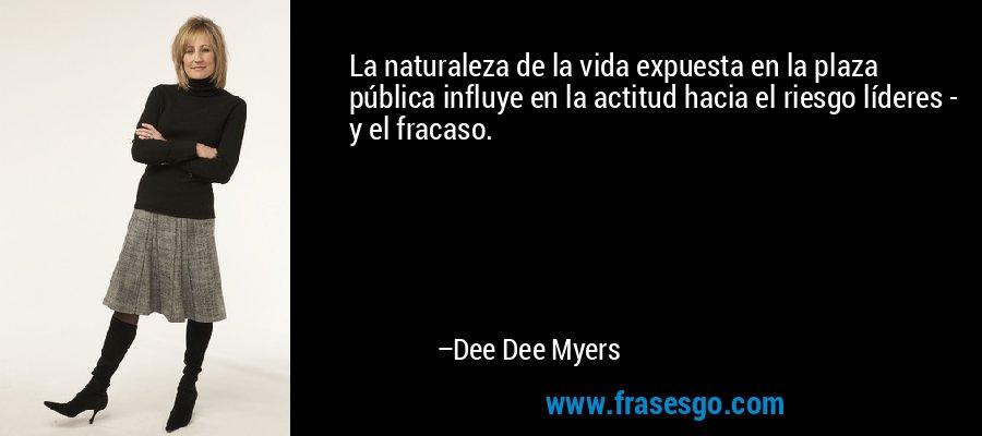 La naturaleza de la vida expuesta en la plaza pública influye en la actitud hacia el riesgo líderes - y el fracaso. – Dee Dee Myers