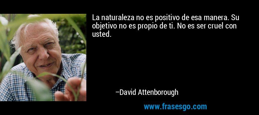 La naturaleza no es positivo de esa manera. Su objetivo no es propio de ti. No es ser cruel con usted. – David Attenborough