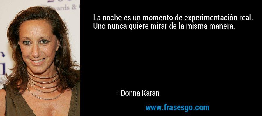 La noche es un momento de experimentación real. Uno nunca quiere mirar de la misma manera. – Donna Karan