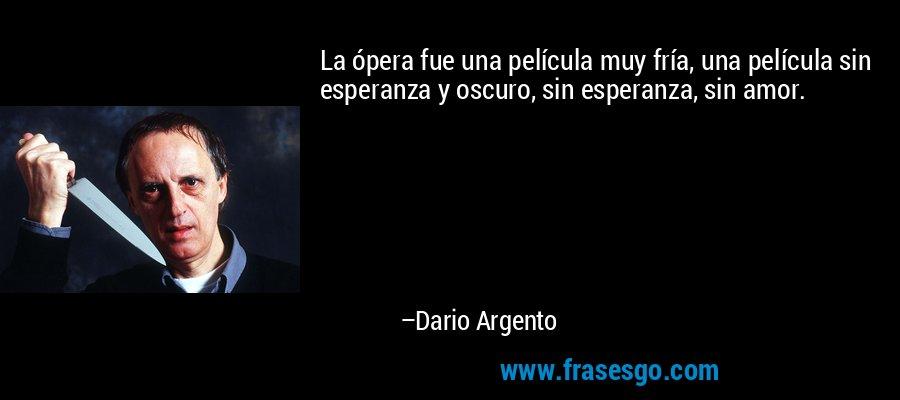 La ópera fue una película muy fría, una película sin esperanza y oscuro, sin esperanza, sin amor. – Dario Argento