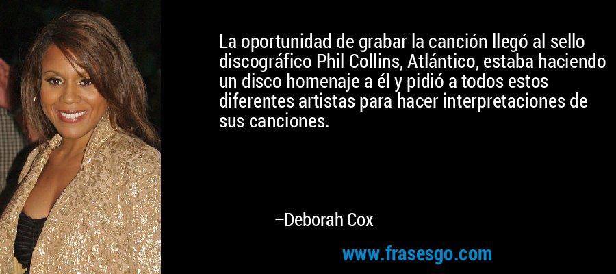La oportunidad de grabar la canción llegó al sello discográfico Phil Collins, Atlántico, estaba haciendo un disco homenaje a él y pidió a todos estos diferentes artistas para hacer interpretaciones de sus canciones. – Deborah Cox