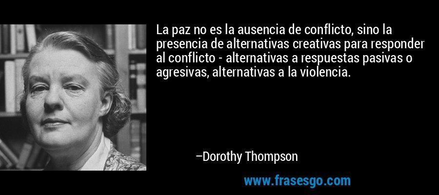La paz no es la ausencia de conflicto, sino la presencia de alternativas creativas para responder al conflicto - alternativas a respuestas pasivas o agresivas, alternativas a la violencia. – Dorothy Thompson
