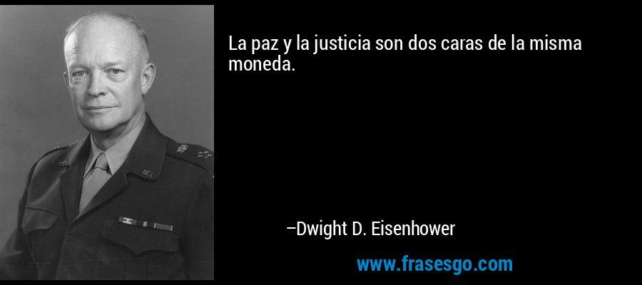 La paz y la justicia son dos caras de la misma moneda. – Dwight D. Eisenhower