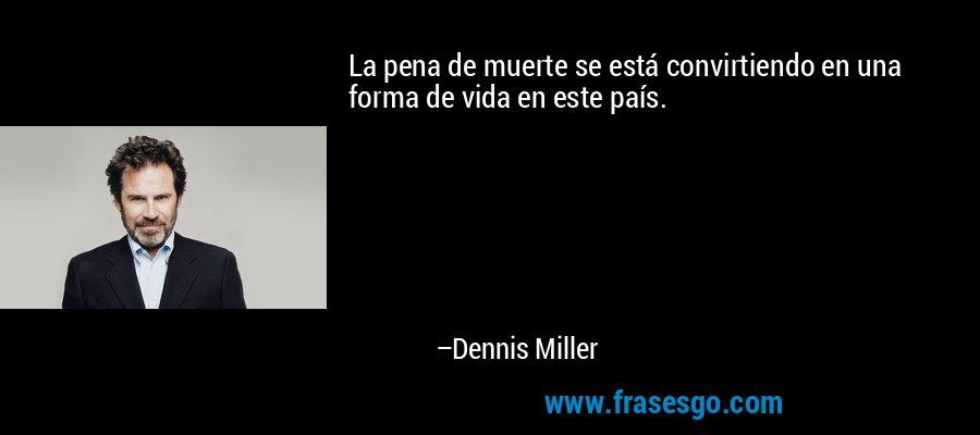 La pena de muerte se está convirtiendo en una forma de vida en este país. – Dennis Miller