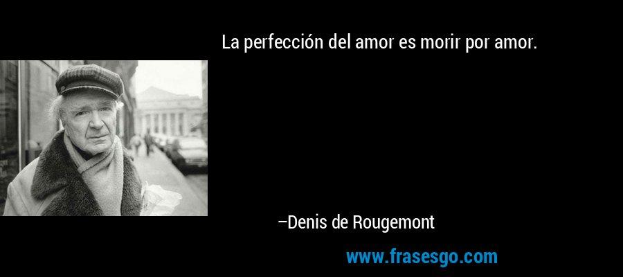 La perfección del amor es morir por amor. – Denis de Rougemont