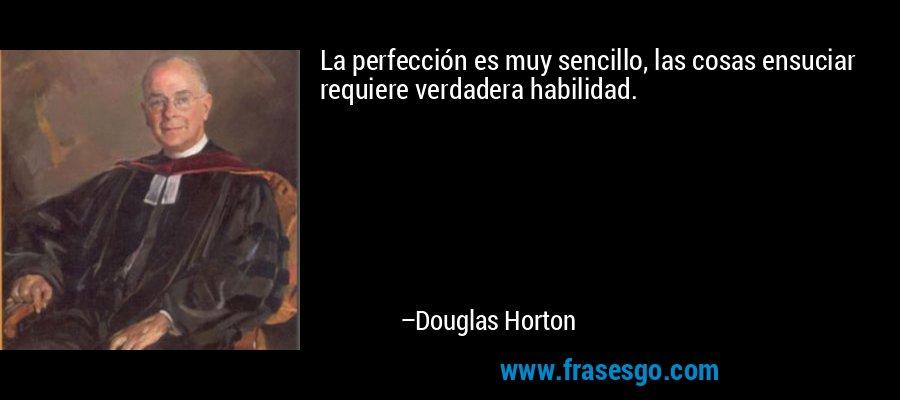 La perfección es muy sencillo, las cosas ensuciar requiere verdadera habilidad. – Douglas Horton