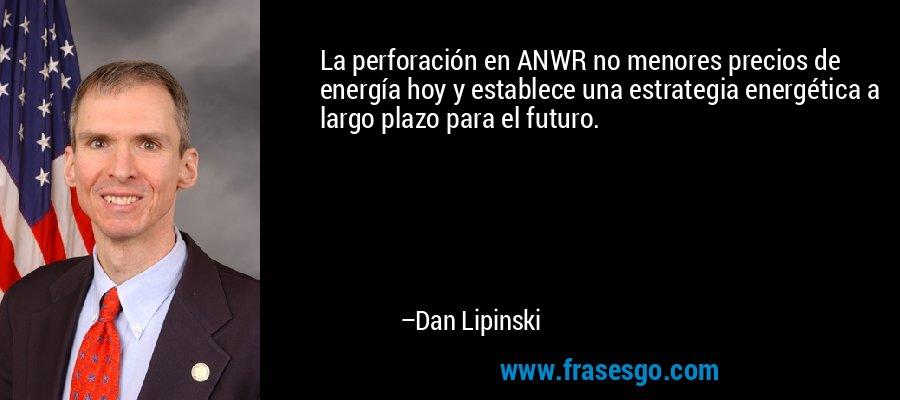 La perforación en ANWR no menores precios de energía hoy y establece una estrategia energética a largo plazo para el futuro. – Dan Lipinski