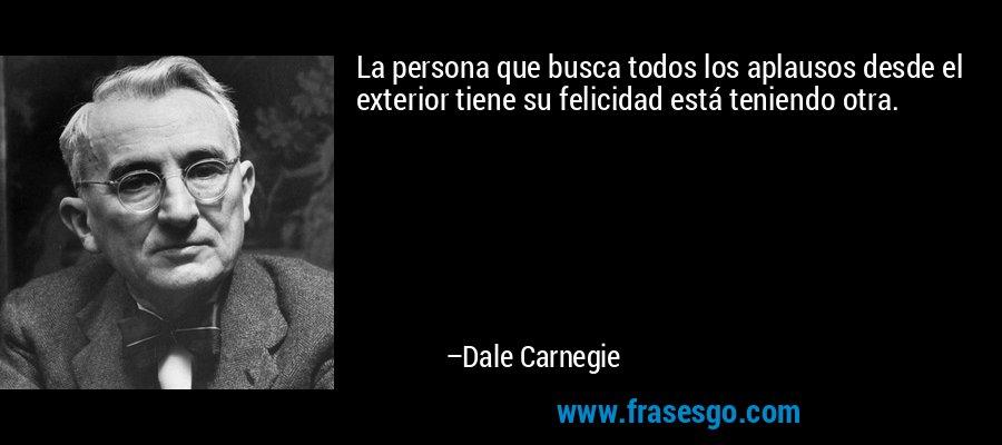 La persona que busca todos los aplausos desde el exterior tiene su felicidad está teniendo otra. – Dale Carnegie