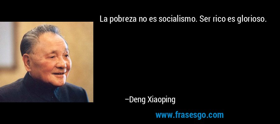 La pobreza no es socialismo. Ser rico es glorioso. – Deng Xiaoping