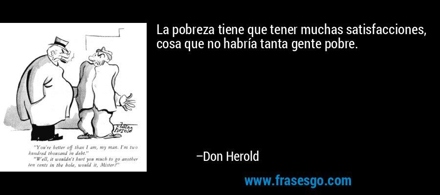 La pobreza tiene que tener muchas satisfacciones, cosa que no habría tanta gente pobre. – Don Herold