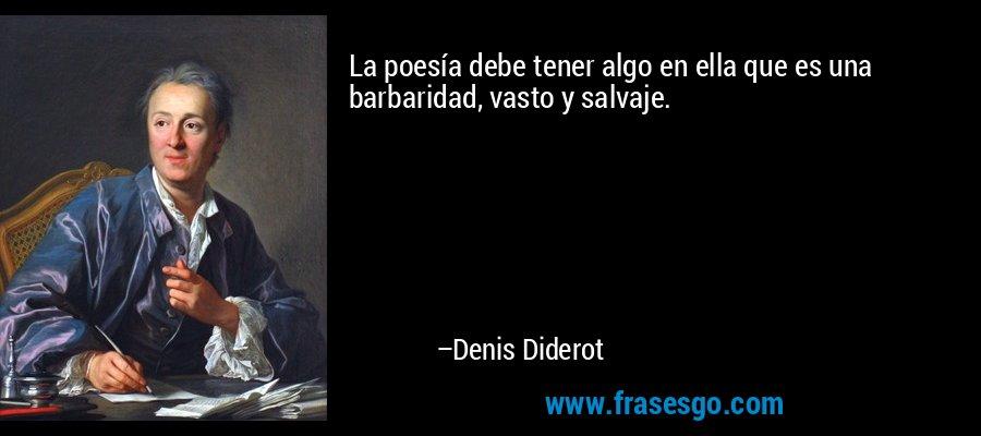 La poesía debe tener algo en ella que es una barbaridad, vasto y salvaje. – Denis Diderot