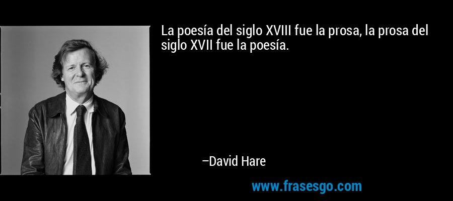 La poesía del siglo XVIII fue la prosa, la prosa del siglo XVII fue la poesía. – David Hare