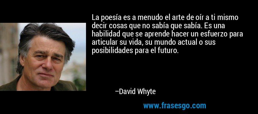 La poesía es a menudo el arte de oír a ti mismo decir cosas que no sabía que sabía. Es una habilidad que se aprende hacer un esfuerzo para articular su vida, su mundo actual o sus posibilidades para el futuro. – David Whyte