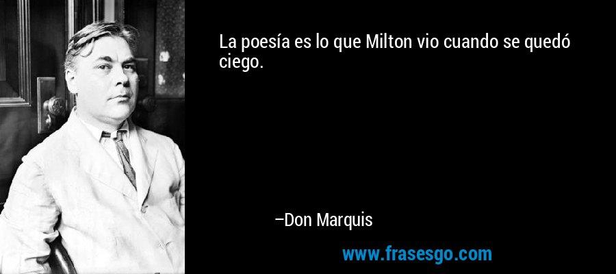 La poesía es lo que Milton vio cuando se quedó ciego. – Don Marquis