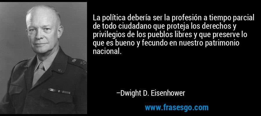La política debería ser la profesión a tiempo parcial de todo ciudadano que proteja los derechos y privilegios de los pueblos libres y que preserve lo que es bueno y fecundo en nuestro patrimonio nacional. – Dwight D. Eisenhower