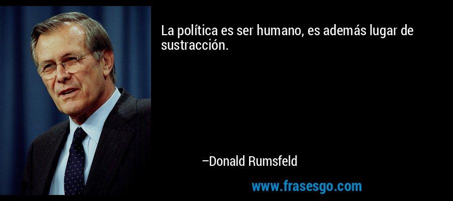 La política es ser humano, es además lugar de sustracción. – Donald Rumsfeld