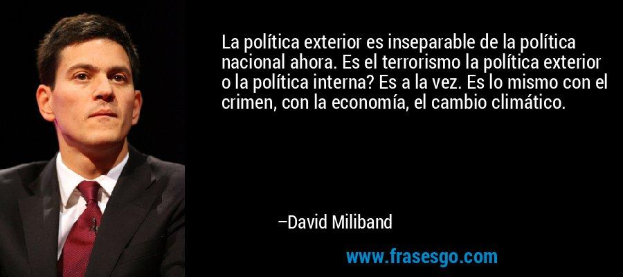 La política exterior es inseparable de la política nacional ahora. Es el terrorismo la política exterior o la política interna? Es a la vez. Es lo mismo con el crimen, con la economía, el cambio climático. – David Miliband
