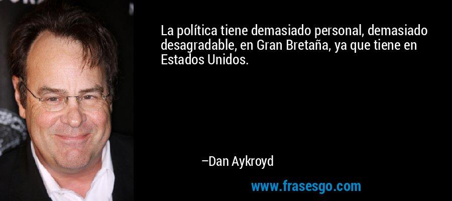 La política tiene demasiado personal, demasiado desagradable, en Gran Bretaña, ya que tiene en Estados Unidos. – Dan Aykroyd