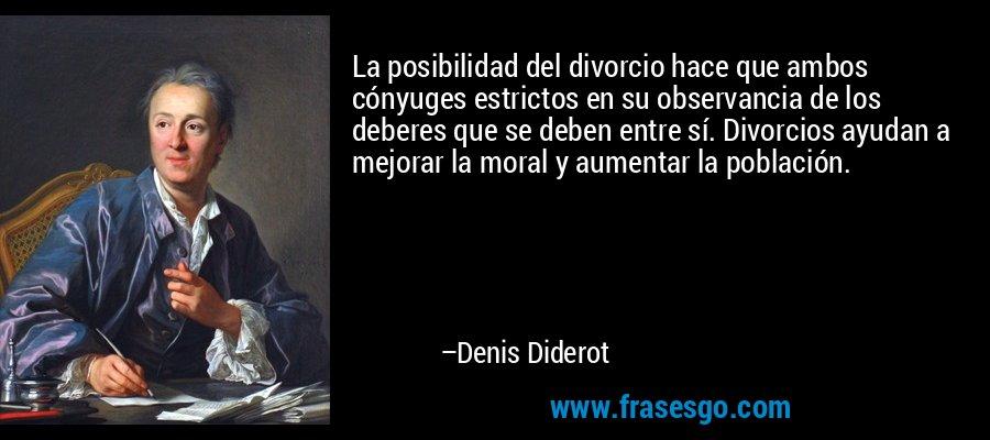 La posibilidad del divorcio hace que ambos cónyuges estrictos en su observancia de los deberes que se deben entre sí. Divorcios ayudan a mejorar la moral y aumentar la población. – Denis Diderot