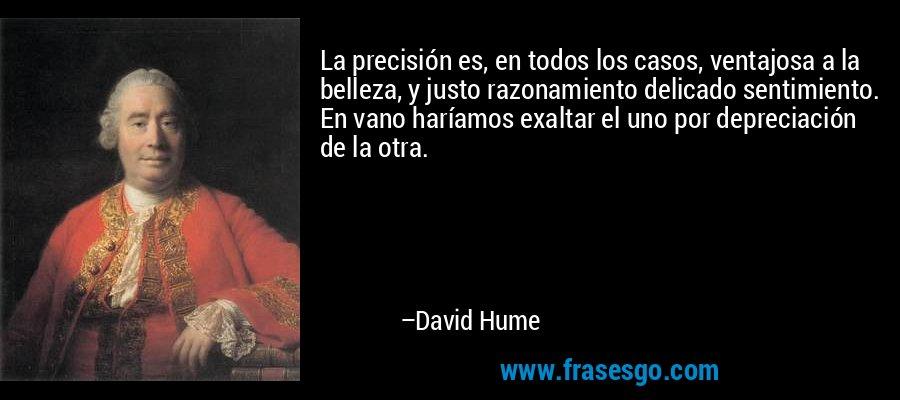 La precisión es, en todos los casos, ventajosa a la belleza, y justo razonamiento delicado sentimiento. En vano haríamos exaltar el uno por depreciación de la otra. – David Hume