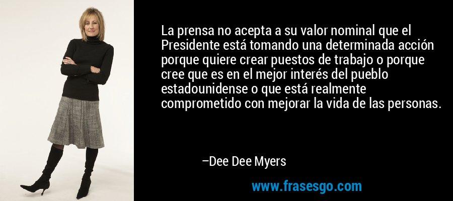 La prensa no acepta a su valor nominal que el Presidente está tomando una determinada acción porque quiere crear puestos de trabajo o porque cree que es en el mejor interés del pueblo estadounidense o que está realmente comprometido con mejorar la vida de las personas. – Dee Dee Myers