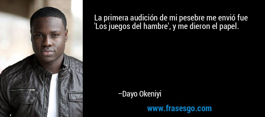 La primera audición de mi pesebre me envió fue 'Los juegos del hambre', y me dieron el papel. – Dayo Okeniyi