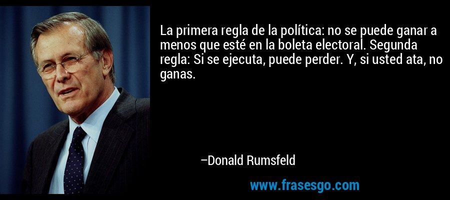 La primera regla de la política: no se puede ganar a menos que esté en la boleta electoral. Segunda regla: Si se ejecuta, puede perder. Y, si usted ata, no ganas. – Donald Rumsfeld