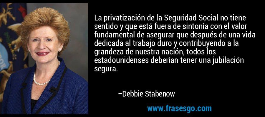 La privatización de la Seguridad Social no tiene sentido y que está fuera de sintonía con el valor fundamental de asegurar que después de una vida dedicada al trabajo duro y contribuyendo a la grandeza de nuestra nación, todos los estadounidenses deberían tener una jubilación segura. – Debbie Stabenow