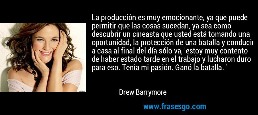 La producción es muy emocionante, ya que puede permitir que las cosas sucedan, ya sea como descubrir un cineasta que usted está tomando una oportunidad, la protección de una batalla y conducir a casa al final del día sólo va, 'estoy muy contento de haber estado tarde en el trabajo y lucharon duro para eso. Tenía mi pasión. Ganó la batalla. ' – Drew Barrymore
