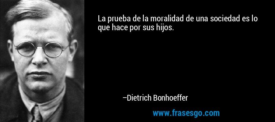 La prueba de la moralidad de una sociedad es lo que hace por sus hijos. – Dietrich Bonhoeffer