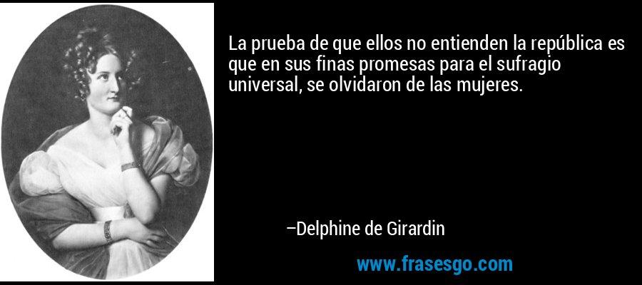 La prueba de que ellos no entienden la república es que en sus finas promesas para el sufragio universal, se olvidaron de las mujeres. – Delphine de Girardin