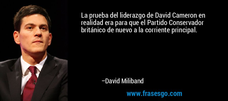 La prueba del liderazgo de David Cameron en realidad era para que el Partido Conservador británico de nuevo a la corriente principal. – David Miliband
