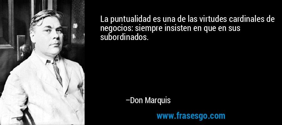 La puntualidad es una de las virtudes cardinales de negocios: siempre insisten en que en sus subordinados. – Don Marquis