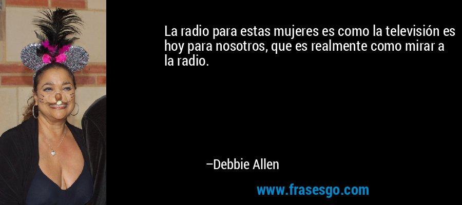 La radio para estas mujeres es como la televisión es hoy para nosotros, que es realmente como mirar a la radio. – Debbie Allen