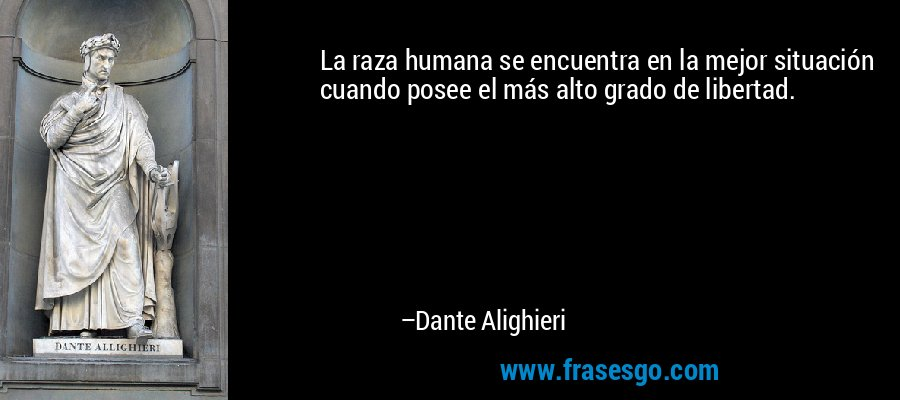 La raza humana se encuentra en la mejor situación cuando posee el más alto grado de libertad. – Dante Alighieri