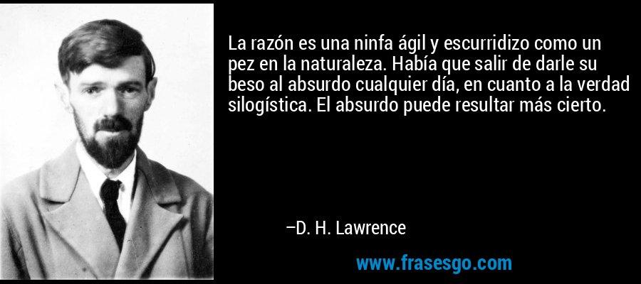 La razón es una ninfa ágil y escurridizo como un pez en la naturaleza. Había que salir de darle su beso al absurdo cualquier día, en cuanto a la verdad silogística. El absurdo puede resultar más cierto. – D. H. Lawrence