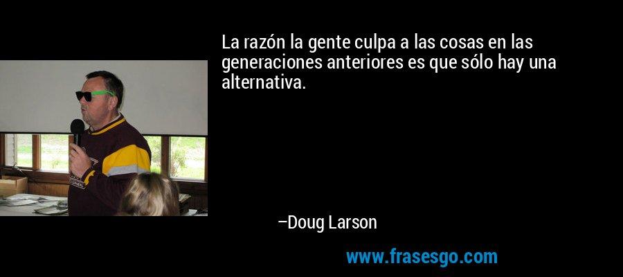 La razón la gente culpa a las cosas en las generaciones anteriores es que sólo hay una alternativa. – Doug Larson