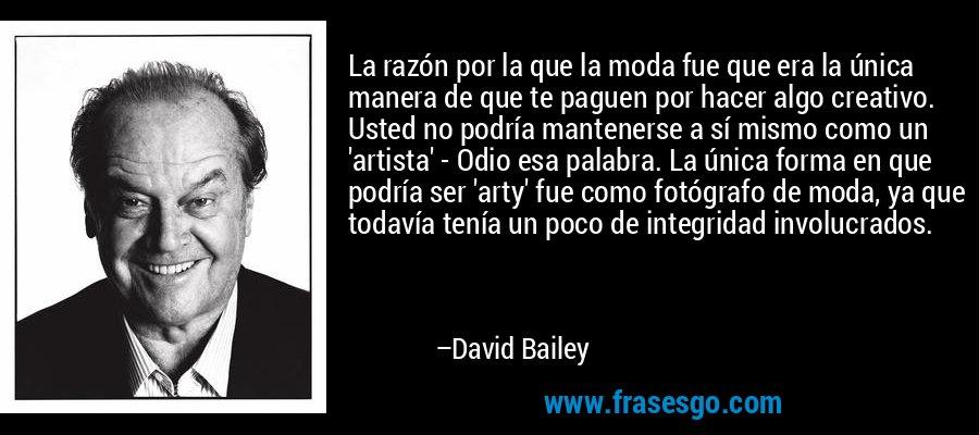 La razón por la que la moda fue que era la única manera de que te paguen por hacer algo creativo. Usted no podría mantenerse a sí mismo como un 'artista' - Odio esa palabra. La única forma en que podría ser 'arty' fue como fotógrafo de moda, ya que todavía tenía un poco de integridad involucrados. – David Bailey