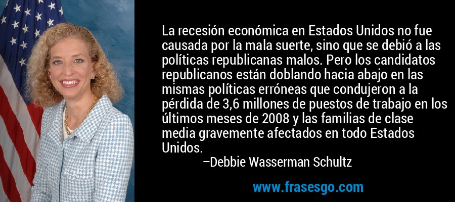 La recesión económica en Estados Unidos no fue causada por la mala suerte, sino que se debió a las políticas republicanas malos. Pero los candidatos republicanos están doblando hacia abajo en las mismas políticas erróneas que condujeron a la pérdida de 3,6 millones de puestos de trabajo en los últimos meses de 2008 y las familias de clase media gravemente afectados en todo Estados Unidos. – Debbie Wasserman Schultz