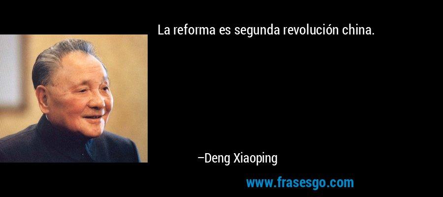 La reforma es segunda revolución china. – Deng Xiaoping