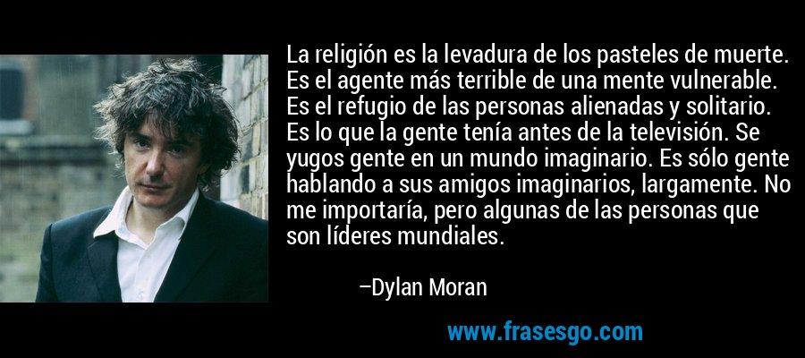 La religión es la levadura de los pasteles de muerte. Es el agente más terrible de una mente vulnerable. Es el refugio de las personas alienadas y solitario. Es lo que la gente tenía antes de la televisión. Se yugos gente en un mundo imaginario. Es sólo gente hablando a sus amigos imaginarios, largamente. No me importaría, pero algunas de las personas que son líderes mundiales. – Dylan Moran