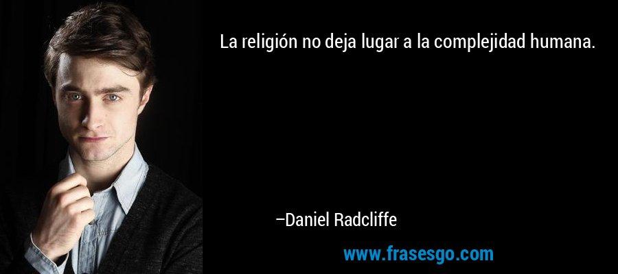 La religión no deja lugar a la complejidad humana. – Daniel Radcliffe
