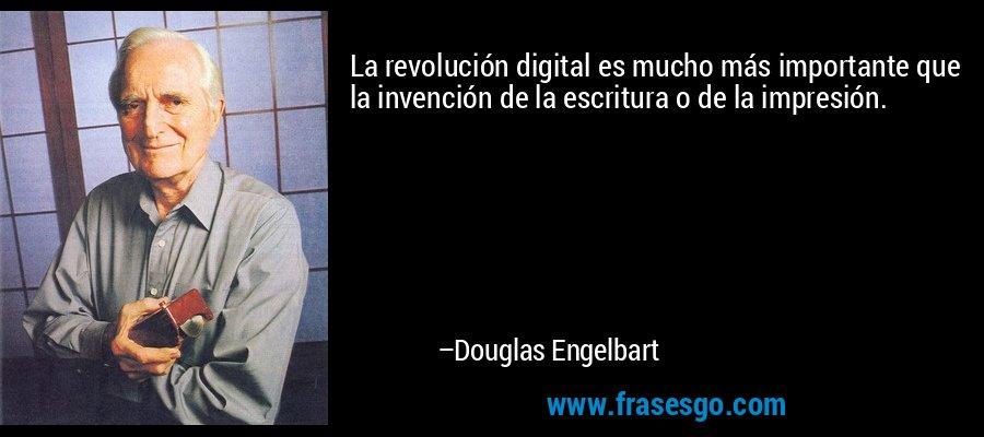 La revolución digital es mucho más importante que la invención de la escritura o de la impresión. – Douglas Engelbart