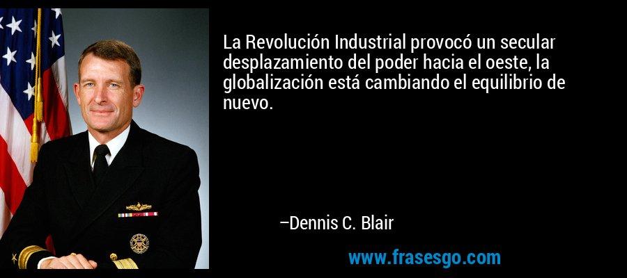 La Revolución Industrial provocó un secular desplazamiento del poder hacia el oeste, la globalización está cambiando el equilibrio de nuevo. – Dennis C. Blair