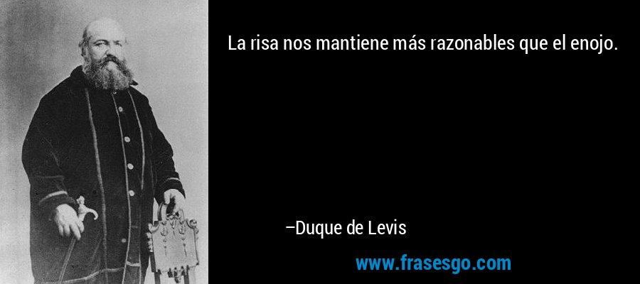 La risa nos mantiene más razonables que el enojo. – Duque de Levis
