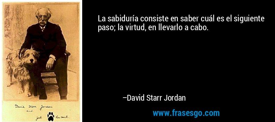 La sabiduría consiste en saber cuál es el siguiente paso; la virtud, en llevarlo a cabo. – David Starr Jordan