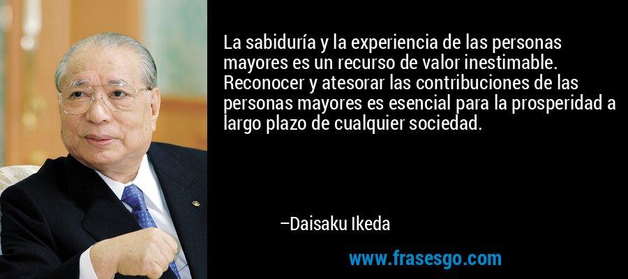La sabiduría y la experiencia de las personas mayores es un recurso de valor inestimable. Reconocer y atesorar las contribuciones de las personas mayores es esencial para la prosperidad a largo plazo de cualquier sociedad. – Daisaku Ikeda